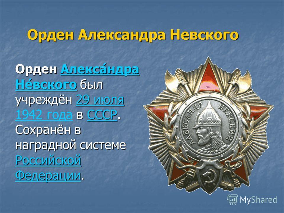 Орден Александра Невского Орден Алекса́ндра Не́вского был учреждён 29 июля в СССР. Сохранён в наградной системе Российской Федерации. Орден Алекса́ндра Не́вского был учреждён 29 июля 1942 года в СССР. Сохранён в наградной системе Российской Федерации