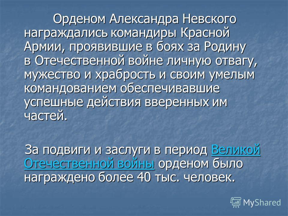 Орденом Александра Невского награждались командиры Красной Армии, проявившие в боях за Родину в Отечественной войне личную отвагу, мужество и храбрость и своим умелым командованием обеспечивавшие успешные действия вверенных им частей. Орденом Алексан