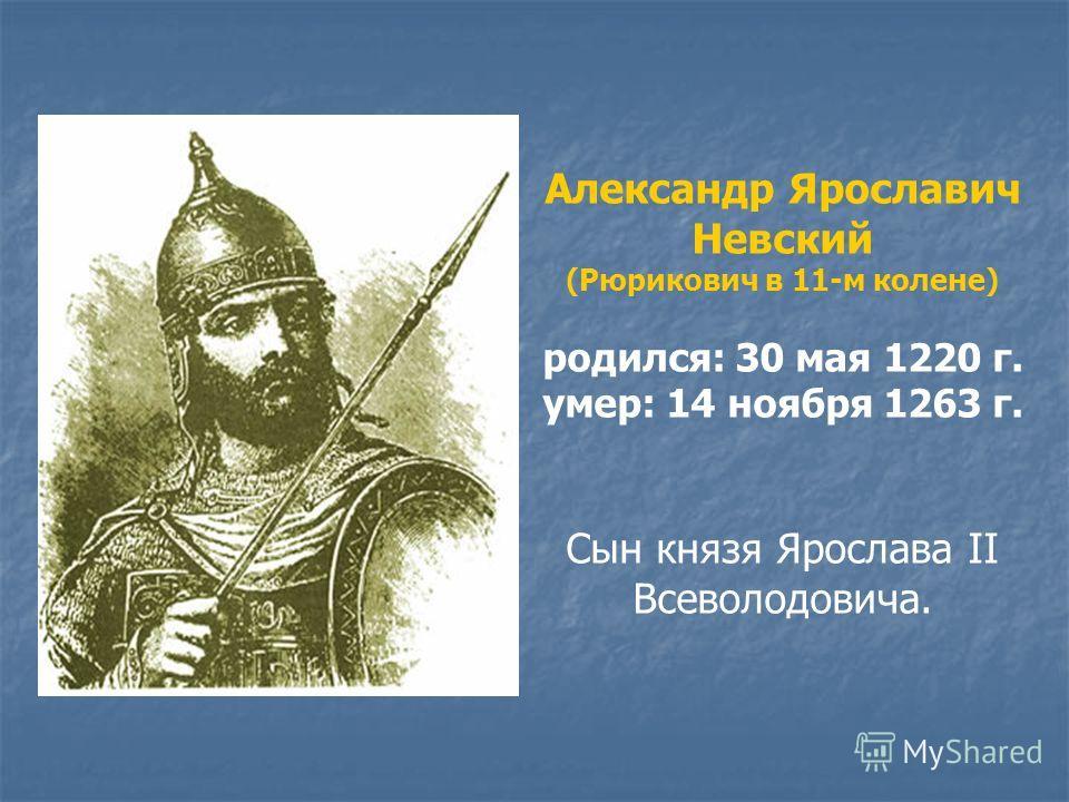 Александр Ярославич Невский (Рюрикович в 11-м колене) родился: 30 мая 1220 г. умер: 14 ноября 1263 г. Сын князя Ярослава II Всеволодовича.