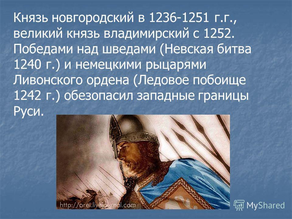Князь новгородский в 1236-1251 г.г., великий князь владимирский с 1252. Победами над шведами (Невская битва 1240 г.) и немецкими рыцарями Ливонского ордена (Ледовое побоище 1242 г.) обезопасил западные границы Руси.