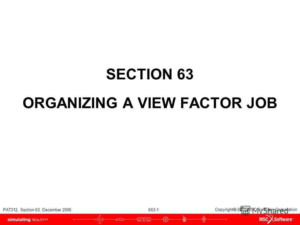 PAT312, Section 63, December 2006 S63-1 Copyright 2007 MSC.Software Corporation SECTION 63 ORGANIZING A VIEW FACTOR JOB