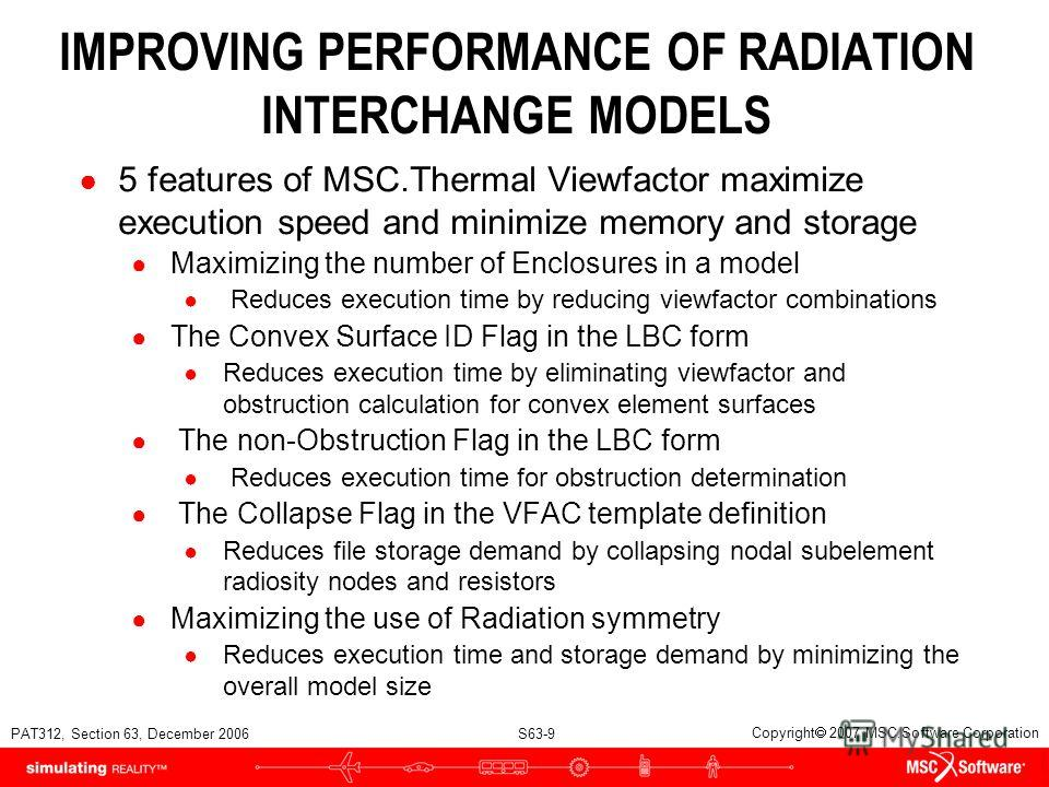 PAT312, Section 63, December 2006 S63-9 Copyright 2007 MSC.Software Corporation IMPROVING PERFORMANCE OF RADIATION INTERCHANGE MODELS 5 features of MSC.Thermal Viewfactor maximize execution speed and minimize memory and storage Maximizing the number