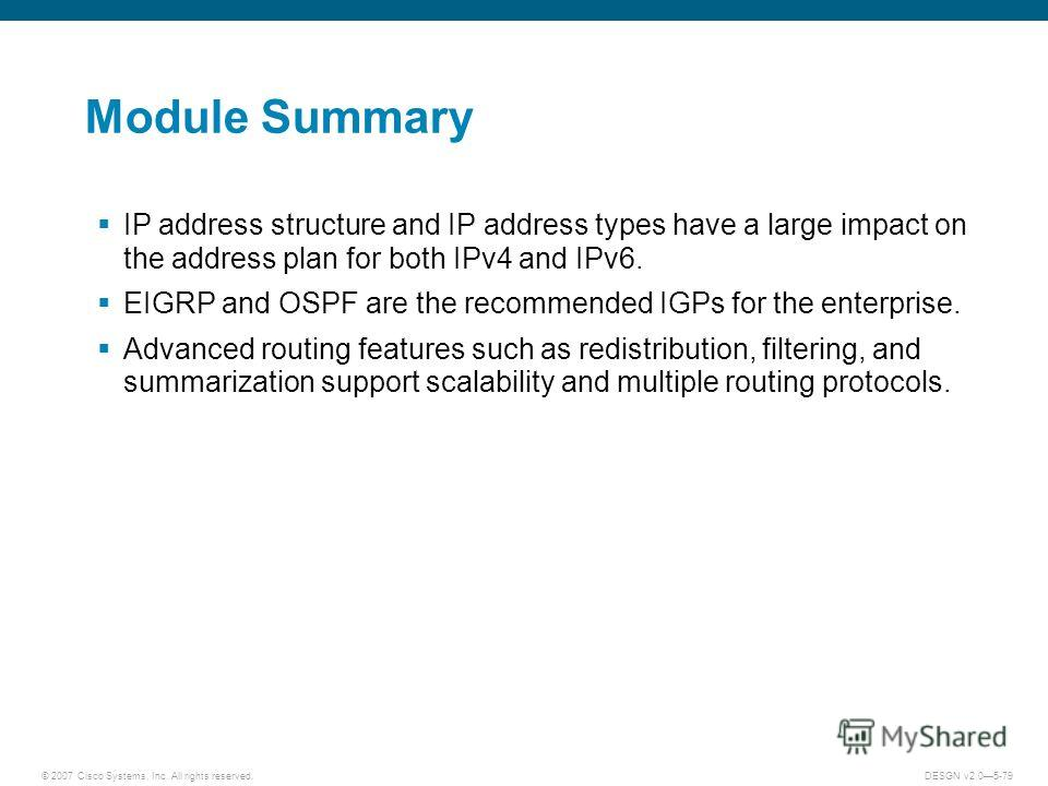 © 2007 Cisco Systems, Inc. All rights reserved.DESGN v2.05-79 Module Summary IP address structure and IP address types have a large impact on the address plan for both IPv4 and IPv6. EIGRP and OSPF are the recommended IGPs for the enterprise. Advance