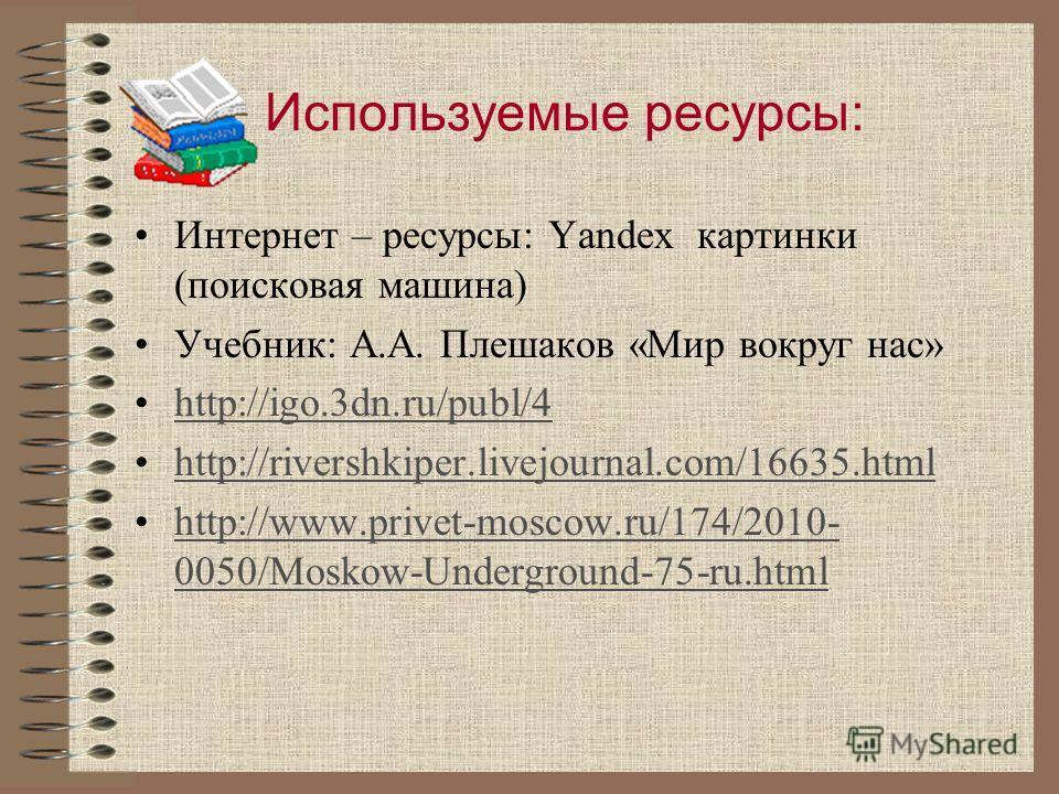 Используемые ресурсы: Интернет – ресурсы: Yandex картинки (поисковая машина) Учебник: А.А. Плешаков «Мир вокруг нас» http://igo.3dn.ru/publ/4 http://rivershkiper.livejournal.com/16635. html http://www.privet-moscow.ru/174/2010- 0050/Moskow-Undergroun