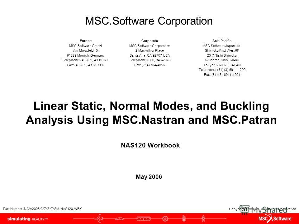 Copyright 2006 MSC.Software Corporation Linear Static, Normal Modes, and Buckling Analysis Using MSC.Nastran and MSC.Patran May 2006 NAS120 Workbook Part Number: NA*V2005r3*Z*Z*Z*SM-NAS120-WBK MSC.Software Corporation Europe MSC.Software GmbH Am Moos