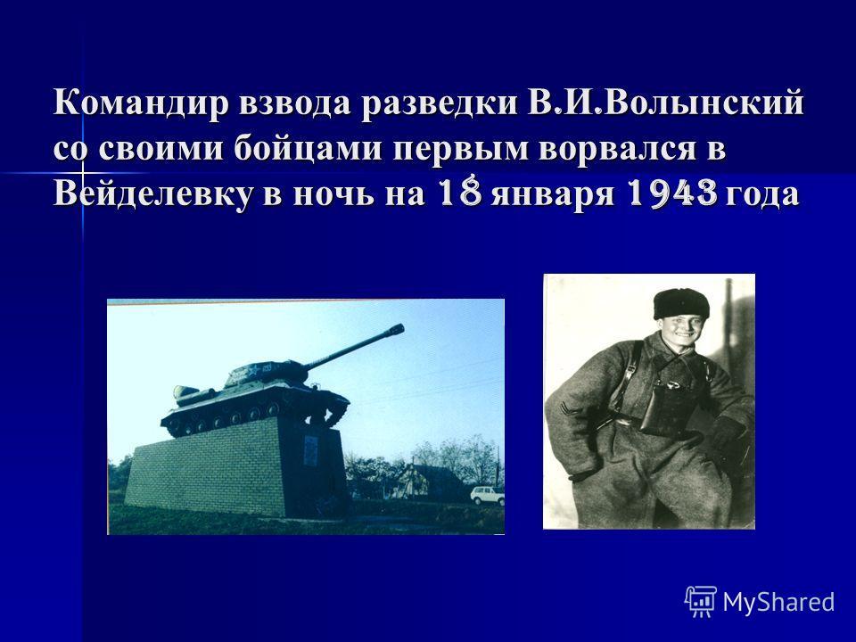 Командир взвода разведки В. И. Волынский со своими бойцами первым ворвался в Вейделевку в ночь на 18 января 1943 года