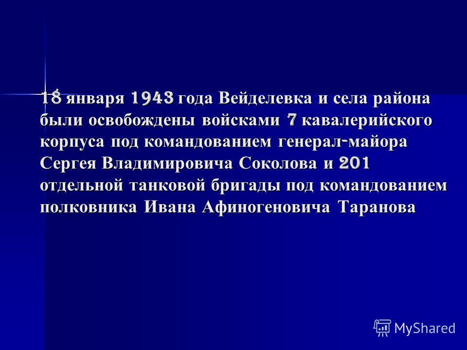 18 января 1943 года Вейделевка и села района были освобождены войсками 7 кавалерийского корпуса под командованием генерал - майора Сергея Владимировича Соколова и 201 отдельной танковой бригады под командованием полковника Ивана Афиногеновича Таранов
