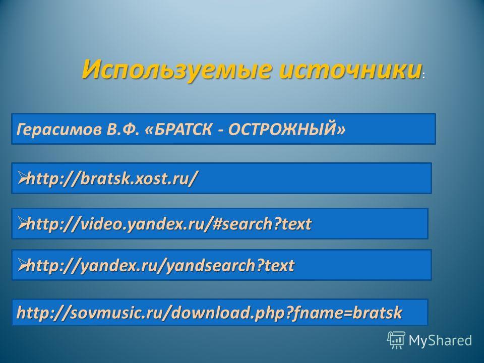 Используемые источники Используемые источники : http://video.yandex.ru/#search?text http://video.yandex.ru/#search?text http://bratsk.xost.ru/ http://bratsk.xost.ru/ Герасимов В.Ф. «БРАТСК - ОСТРОЖНЫЙ» http://yandex.ru/yandsearch?text http://yandex.r