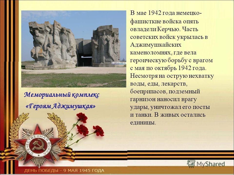 Мемориальный комплекс «Героям Аджимушкая» В мае 1942 года немецко- фашисткие войска опять овладели Керчью. Часть советских войск укрылась в Аджимушкайских каменоломнях, где вела героическую борьбу с врагом с мая по октябрь 1942 года. Несмотря на остр