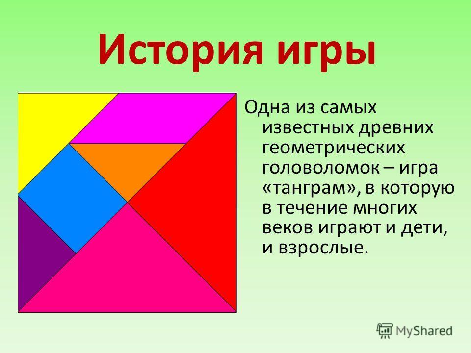 История игры Одна из самых известных древних геометрических головоломок – игра «танграм», в которую в течение многих веков играют и дети, и взрослые.