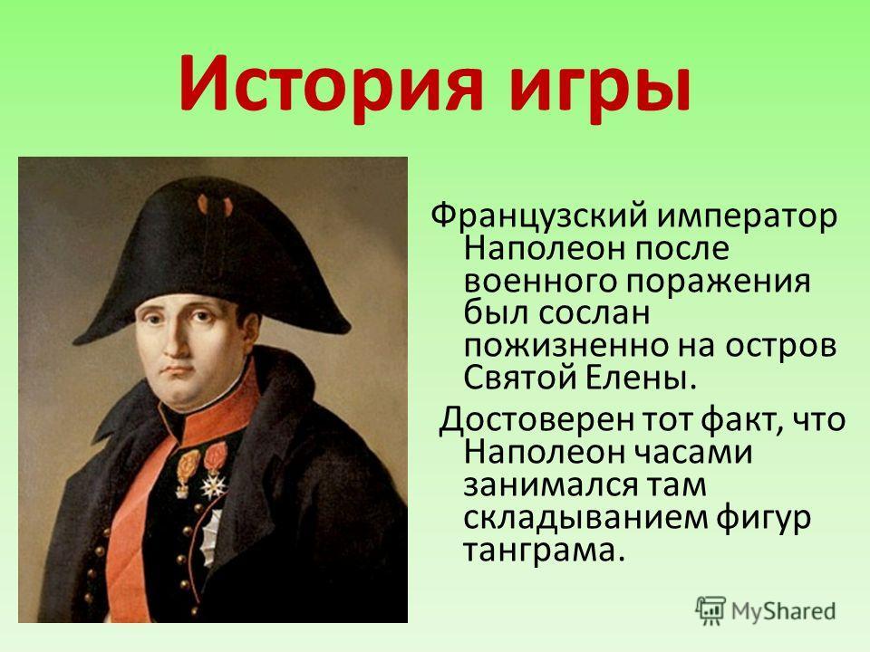 История игры Французский император Наполеон после военного поражения был сослан пожизненно на остров Святой Елены. Достоверен тот факт, что Наполеон часами занимался там складыванием фигур танграма.