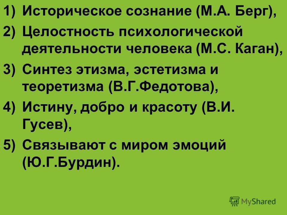 1)Историческое сознание (М.А. Берг), 2)Целостность психологической деятельности человека (М.С. Каган), 3)Синтез этизма, эстетизма и теоретизма (В.Г.Федотова), 4)Истину, добро и красоту (В.И. Гусев), 5)Связывают с миром эмоций (Ю.Г.Бурдин).