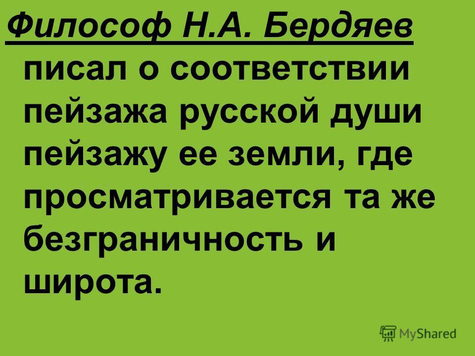 Философ Н.А. Бердяев писал о соответствии пейзажа русской души пейзажу ее земли, где просматривается та же безграничность и широта.