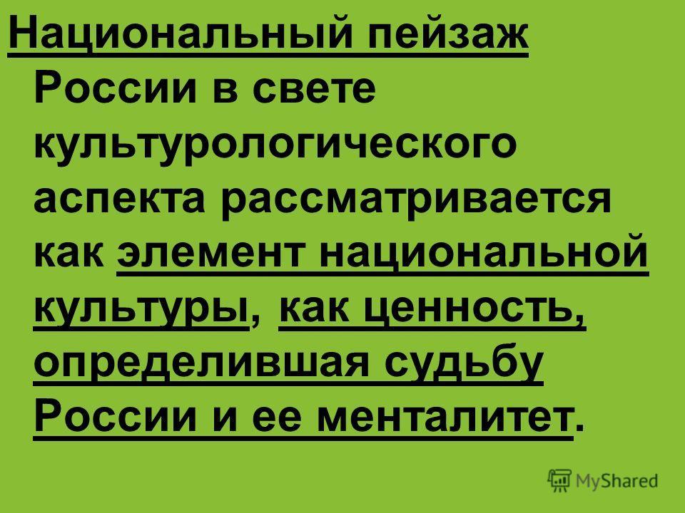 Национальный пейзаж России в свете культурологического аспекта рассматривается как элемент национальной культуры, как ценность, определившая судьбу России и ее менталитет.