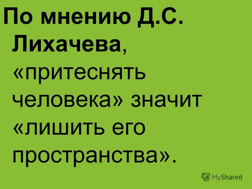 По мнению Д.С. Лихачева, «притеснять человека» значит «лишить его пространства».