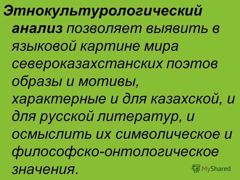 Этнокультурологический анализ позволяет выявить в языковой картине мира североказахстанских поэтов образы и мотивы, характерные и для казахской, и для русской литератур, и осмыслить их символическое и философско-онтологическое значения.