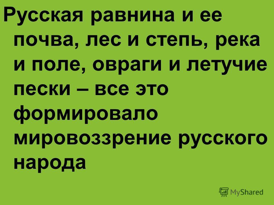 Русская равнина и ее почва, лес и степь, река и поле, овраги и летучие пески – все это формировало мировоззрение русского народа