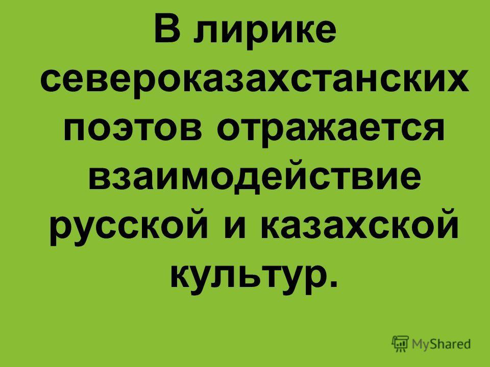 В лирике североказахстанских поэтов отражается взаимодействие русской и казахской культур.
