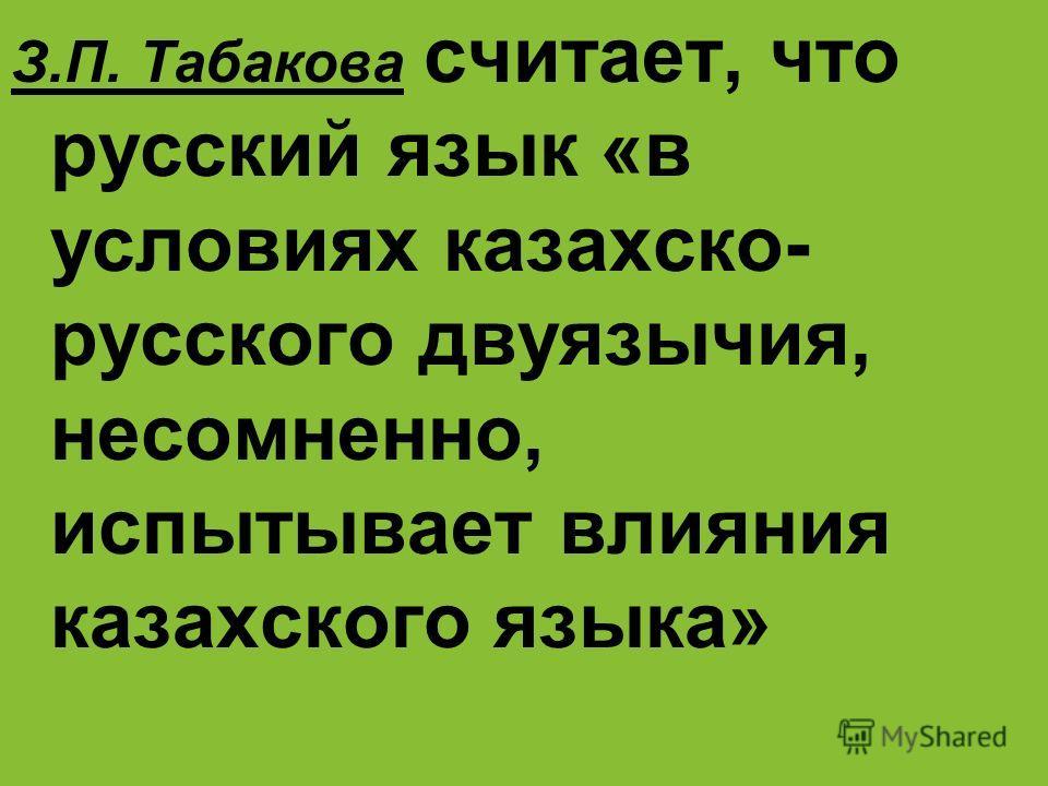 З.П. Табакова считает, что русский язык «в условиях казахско- русского двуязычия, несомненно, испытывает влияния казахского языка»