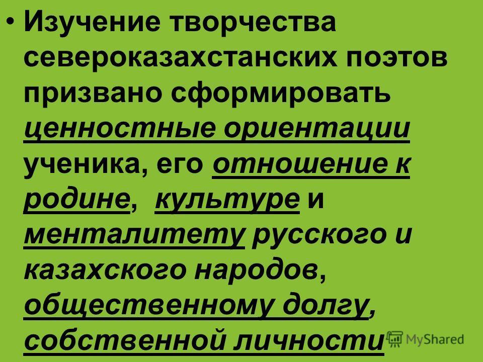 Изучение творчества североказахстанских поэтов призвано сформировать ценностные ориентации ученика, его отношение к родине, культуре и менталитету русского и казахского народов, общественному долгу, собственной личности