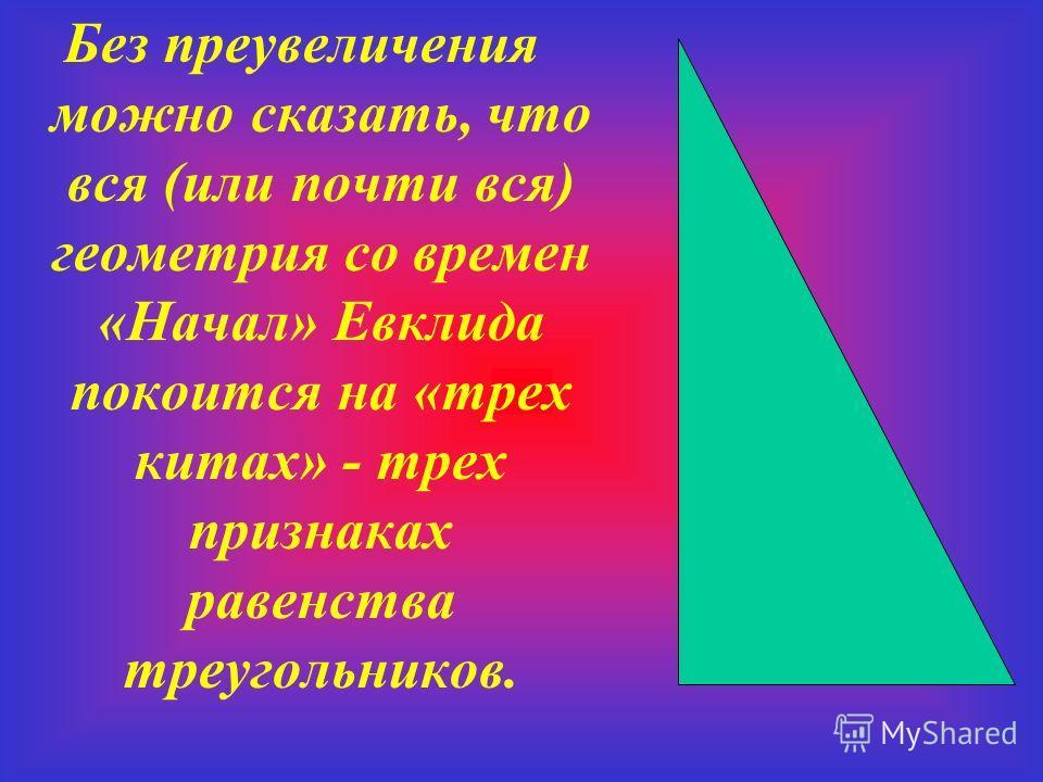 Без преувеличения можно сказать, что вся (или почти вся) геометрия со времен «Начал» Евклида покоится на «трех китах» - трех признаках равенства треугольников.
