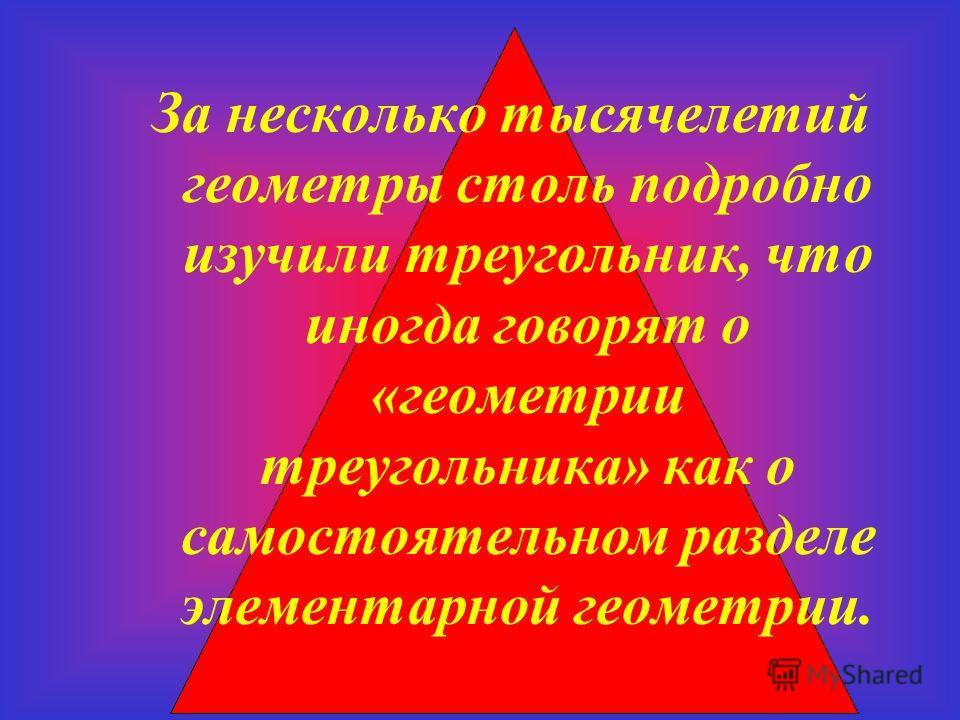 За несколько тысячелетий геометры столь подробно изучили треугольник, что иногда говорят о «геометрии треугольника» как о самостоятельном разделе элементарной геометрии.