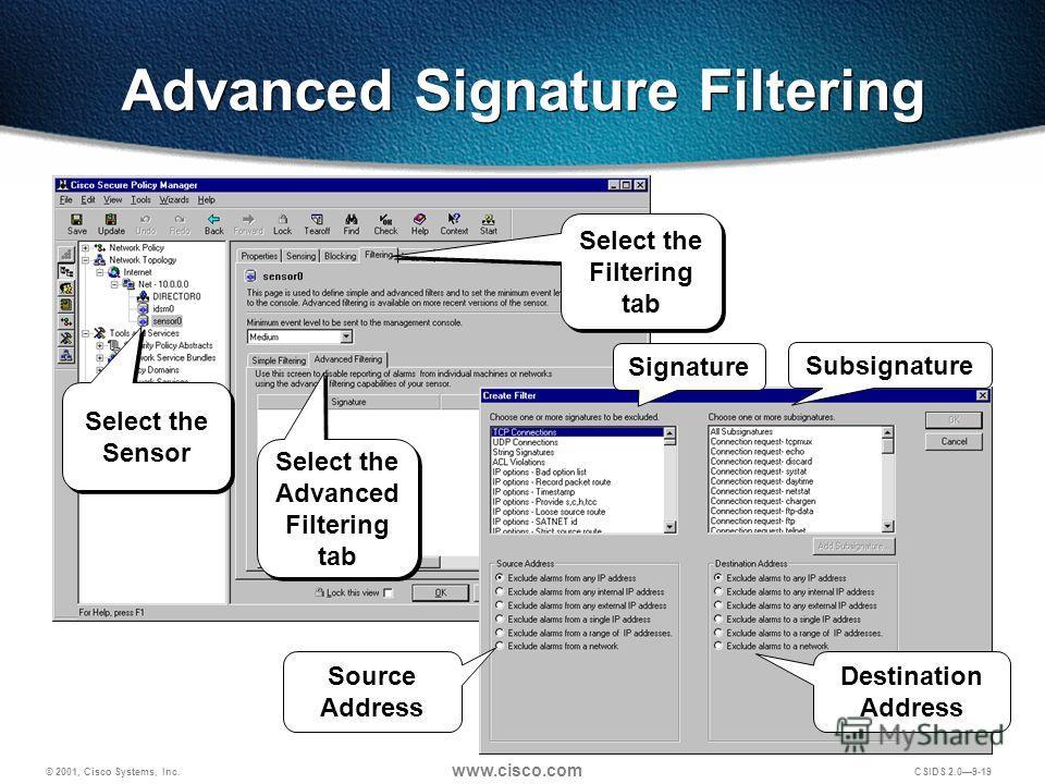 © 2001, Cisco Systems, Inc. www.cisco.com CSIDS 2.09-19 Advanced Signature Filtering Source Address Signature Subsignature Destination Address Select the Sensor Select the Filtering tab Select the Advanced Filtering tab