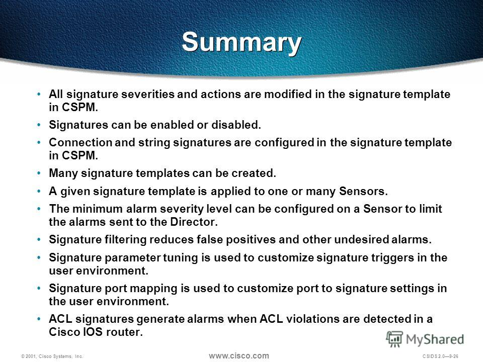 © 2001, Cisco Systems, Inc. www.cisco.com CSIDS 2.09-26 Summary All signature severities and actions are modified in the signature template in CSPM. Signatures can be enabled or disabled. Connection and string signatures are configured in the signatu