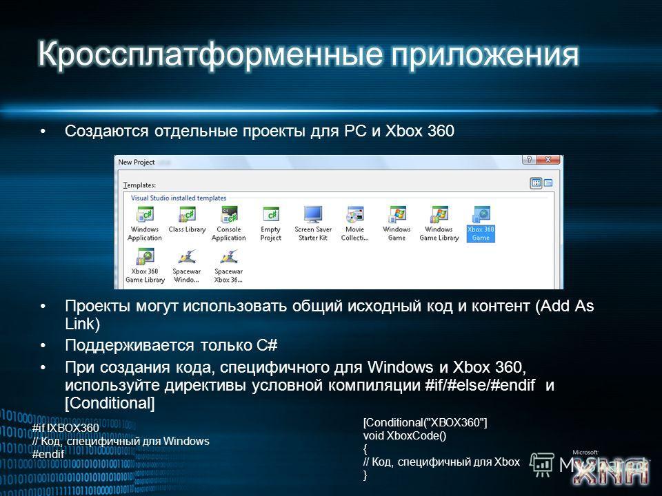 Создаются отдельные проекты для PC и Xbox 360 Проекты могут использовать общий исходный код и контент (Add As Link) Поддерживается только C# При создания кода, специфичного для Windows и Xbox 360, используйте директивы условной компиляции #if/#else/#
