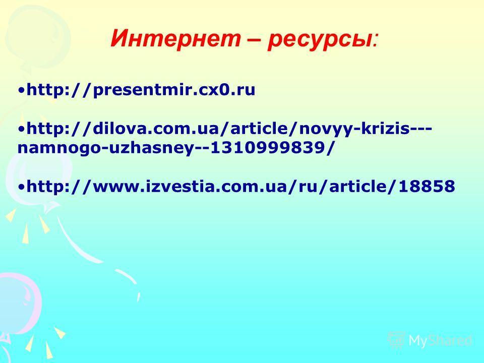 Интернет – ресурсы: http://presentmir.cx0. ru http://dilova.com.ua/article/novyy-krizis--- namnogo-uzhasney--1310999839/ http://www.izvestia.com.ua/ru/article/18858