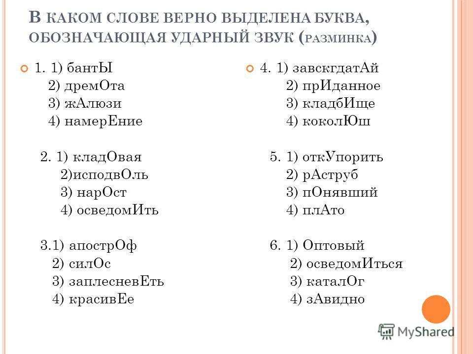 В КАКОМ СЛОВЕ ВЕРНО ВЫДЕЛЕНА БУКВА, ОБОЗНАЧАЮЩАЯ УДАРНЫЙ ЗВУК ( РАЗМИНКА ) 1. 1) бантЫ 2) дрем Ота 3) ж Алюзи 4) намер Ение 2. 1) клад Овая 2)исподв Оль 3) нар Ост 4) осведом Ить 3.1) апостр Оф 2) сил Ос 3) заплеснев Еть 4) красив Ее 4. 1) завскгдат