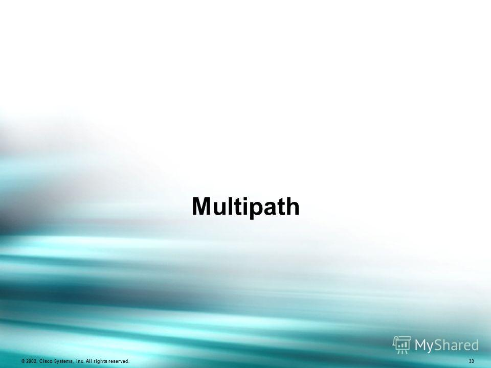 Multipath © 2002, Cisco Systems, Inc. All rights reserved. 33