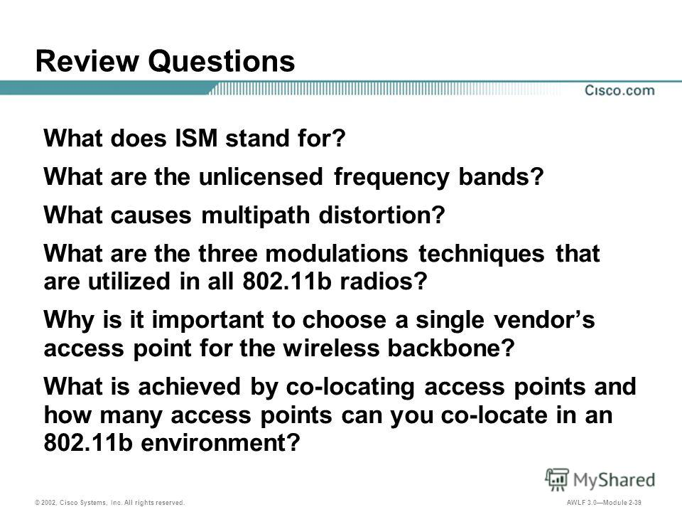 © 2002, Cisco Systems, Inc. All rights reserved. AWLF 3.0Module 2-39 Review Questions What does ISM stand for? What are the unlicensed frequency bands? What causes multipath distortion? What are the three modulations techniques that are utilized in a