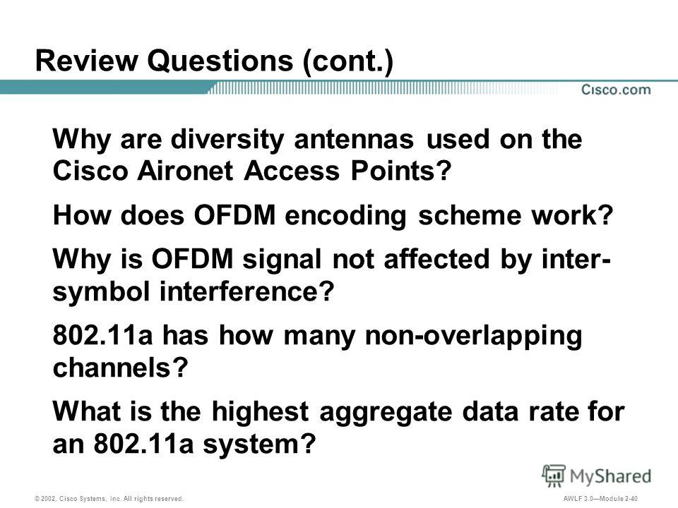 © 2002, Cisco Systems, Inc. All rights reserved. AWLF 3.0Module 2-40 Review Questions (cont.) Why are diversity antennas used on the Cisco Aironet Access Points? How does OFDM encoding scheme work? Why is OFDM signal not affected by inter- symbol int