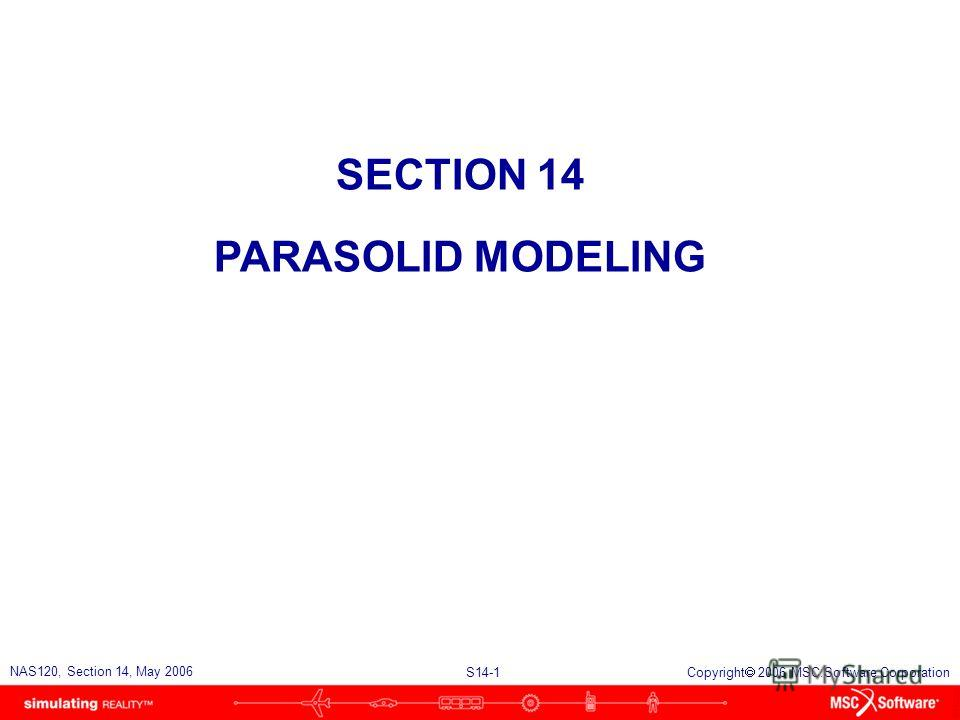 S14-1 NAS120, Section 14, May 2006 Copyright 2006 MSC.Software Corporation SECTION 14 PARASOLID MODELING