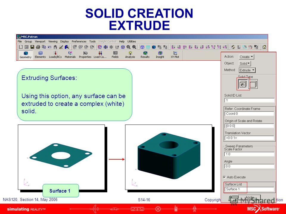 S14-16 NAS120, Section 14, May 2006 Copyright 2006 MSC.Software Corporation SOLID CREATION EXTRUDE Extruding Surfaces: Using this option, any surface can be extruded to create a complex (white) solid. Surface 1