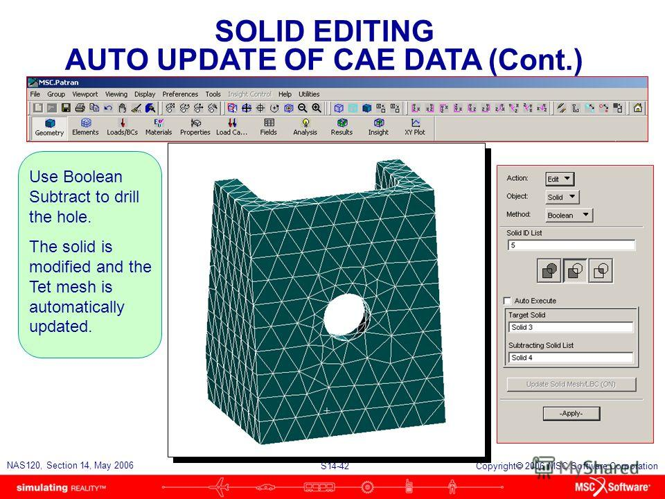 S14-42 NAS120, Section 14, May 2006 Copyright 2006 MSC.Software Corporation SOLID EDITING AUTO UPDATE OF CAE DATA (Cont.) Use Boolean Subtract to drill the hole. The solid is modified and the Tet mesh is automatically updated.