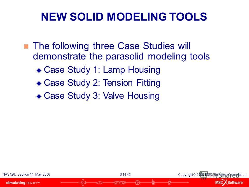 S14-43 NAS120, Section 14, May 2006 Copyright 2006 MSC.Software Corporation NEW SOLID MODELING TOOLS n The following three Case Studies will demonstrate the parasolid modeling tools u Case Study 1: Lamp Housing u Case Study 2: Tension Fitting u Case