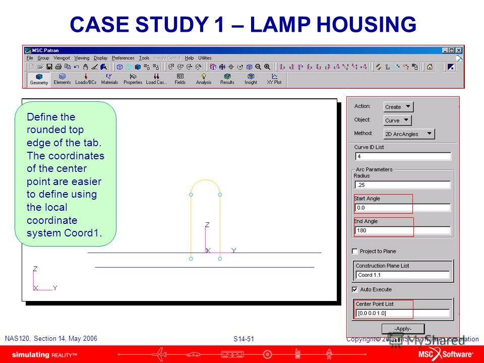 S14-51 NAS120, Section 14, May 2006 Copyright 2006 MSC.Software Corporation CASE STUDY 1 – LAMP HOUSING Define the rounded top edge of the tab. The coordinates of the center point are easier to define using the local coordinate system Coord1.