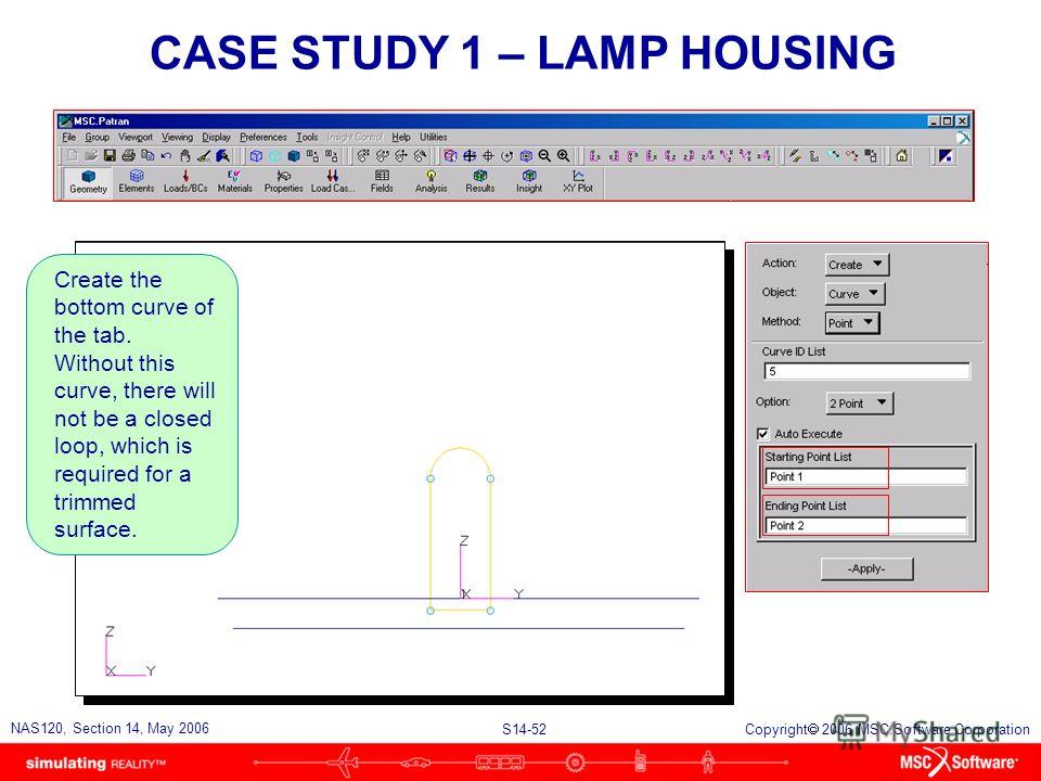 S14-52 NAS120, Section 14, May 2006 Copyright 2006 MSC.Software Corporation CASE STUDY 1 – LAMP HOUSING Create the bottom curve of the tab. Without this curve, there will not be a closed loop, which is required for a trimmed surface.