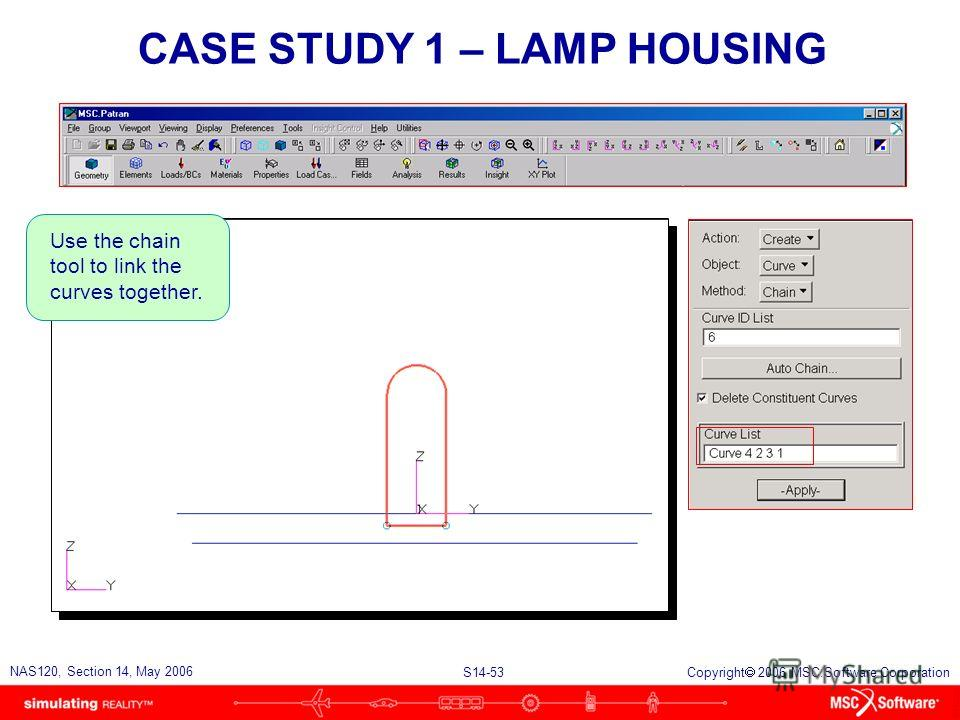 S14-53 NAS120, Section 14, May 2006 Copyright 2006 MSC.Software Corporation CASE STUDY 1 – LAMP HOUSING Use the chain tool to link the curves together.