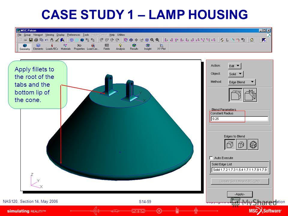 S14-59 NAS120, Section 14, May 2006 Copyright 2006 MSC.Software Corporation CASE STUDY 1 – LAMP HOUSING Apply fillets to the root of the tabs and the bottom lip of the cone.