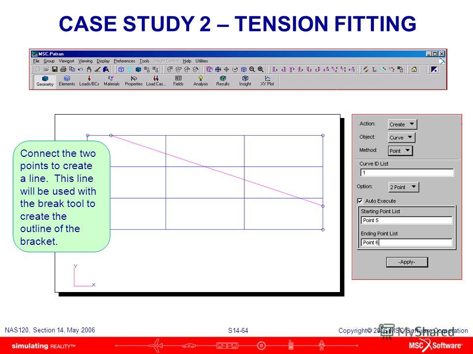 S14-64 NAS120, Section 14, May 2006 Copyright 2006 MSC.Software Corporation CASE STUDY 2 – TENSION FITTING Connect the two points to create a line. This line will be used with the break tool to create the outline of the bracket.