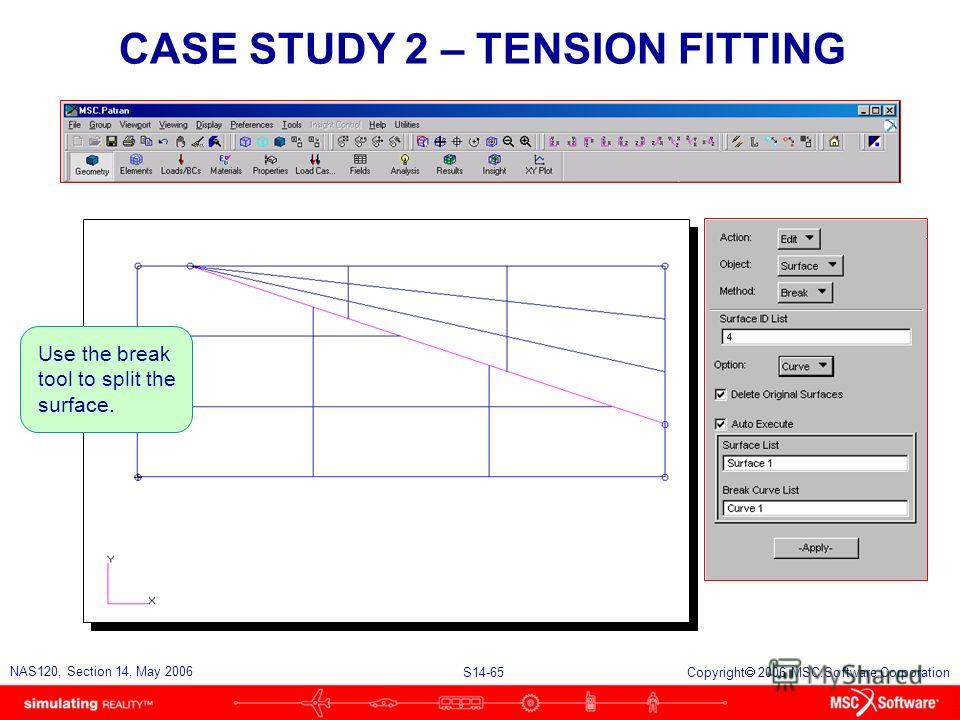S14-65 NAS120, Section 14, May 2006 Copyright 2006 MSC.Software Corporation CASE STUDY 2 – TENSION FITTING Use the break tool to split the surface.