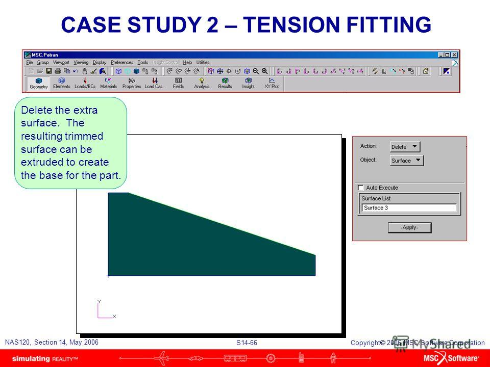 S14-66 NAS120, Section 14, May 2006 Copyright 2006 MSC.Software Corporation CASE STUDY 2 – TENSION FITTING Delete the extra surface. The resulting trimmed surface can be extruded to create the base for the part.