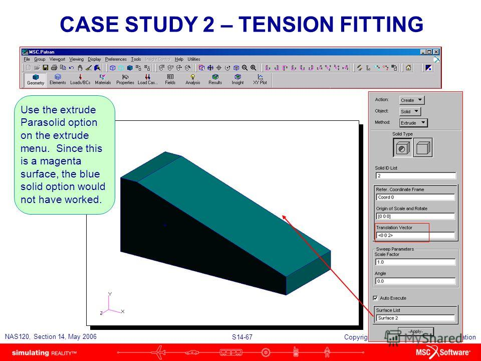 S14-67 NAS120, Section 14, May 2006 Copyright 2006 MSC.Software Corporation CASE STUDY 2 – TENSION FITTING Use the extrude Parasolid option on the extrude menu. Since this is a magenta surface, the blue solid option would not have worked.
