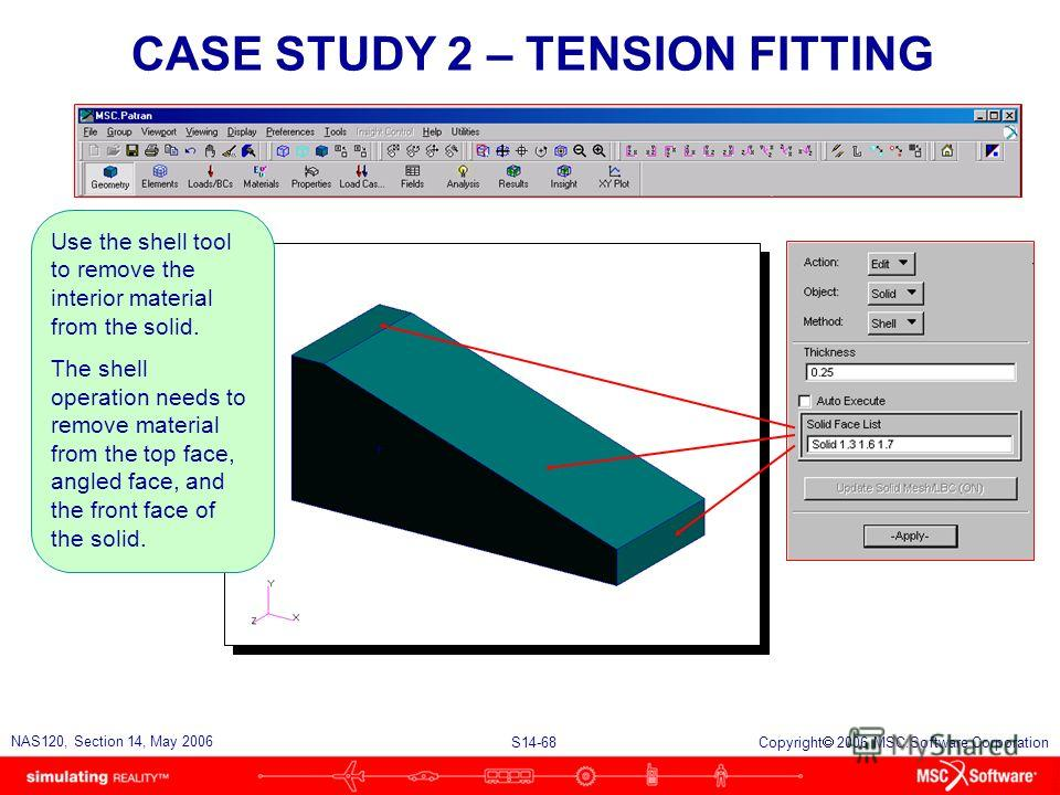 S14-68 NAS120, Section 14, May 2006 Copyright 2006 MSC.Software Corporation CASE STUDY 2 – TENSION FITTING Use the shell tool to remove the interior material from the solid. The shell operation needs to remove material from the top face, angled face,