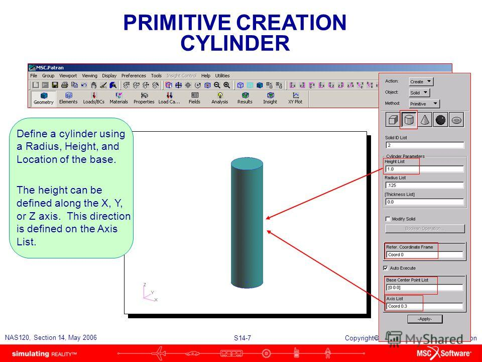 S14-7 NAS120, Section 14, May 2006 Copyright 2006 MSC.Software Corporation PRIMITIVE CREATION CYLINDER Define a cylinder using a Radius, Height, and Location of the base. The height can be defined along the X, Y, or Z axis. This direction is defined