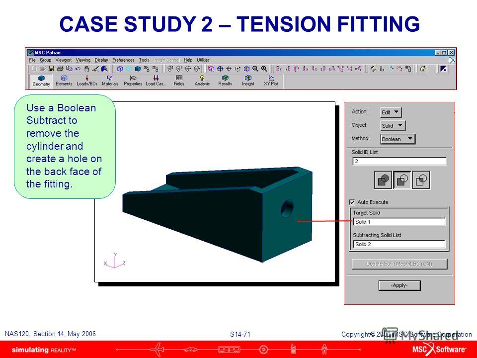 S14-71 NAS120, Section 14, May 2006 Copyright 2006 MSC.Software Corporation CASE STUDY 2 – TENSION FITTING Use a Boolean Subtract to remove the cylinder and create a hole on the back face of the fitting.