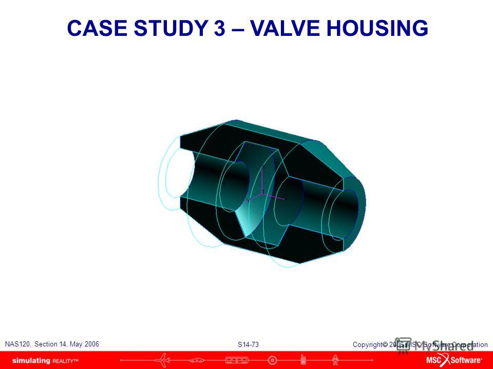 S14-73 NAS120, Section 14, May 2006 Copyright 2006 MSC.Software Corporation CASE STUDY 3 – VALVE HOUSING